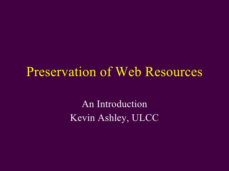 Preservation of Web Resources An Introduction Kevin Ashley, ULCC