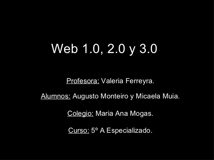 Web 1.0, 2.0 y 3.0 Profesora:  Valeria Ferreyra. Alumnos:  Augusto Monteiro y Micaela Muia. Colegio:  Maria Ana Mogas. Cur...