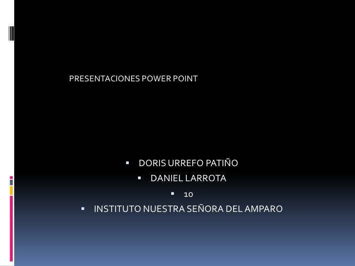 PRESENTACIONES POWER POINT            DORIS URREFO PATIÑO              DANIEL LARROTA                     10   INSTITU...