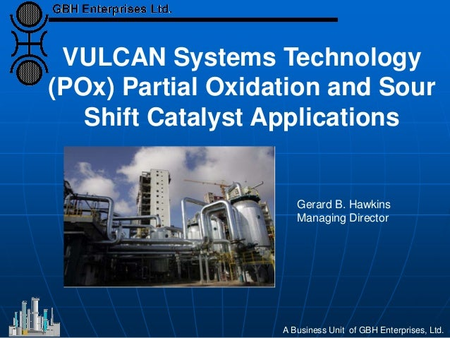 VULCAN Systems Technology (POx) Partial Oxidation and Sour Shift Catalyst Applications A Business Unit of GBH Enterprises,...