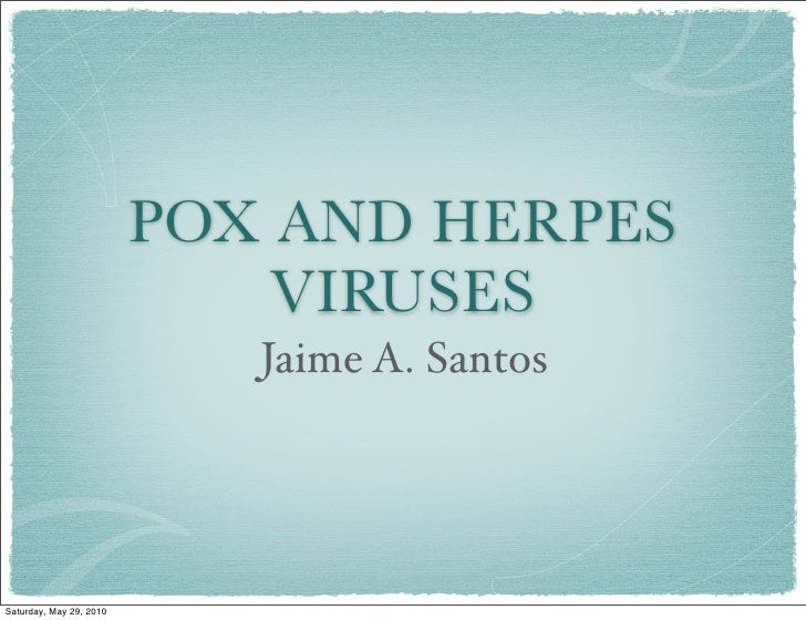 POX AND HERPES                              VIRUSES                             Jaime A. Santos     Saturday, May 29, 2010