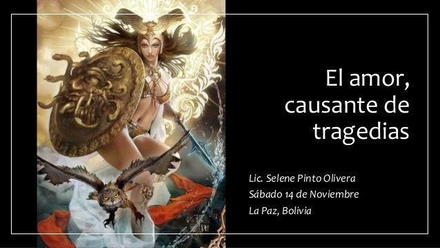 El amor, causante de tragedias Lic. Selene Pinto Olivera Sábado 14 de Noviembre La Paz, Bolivia