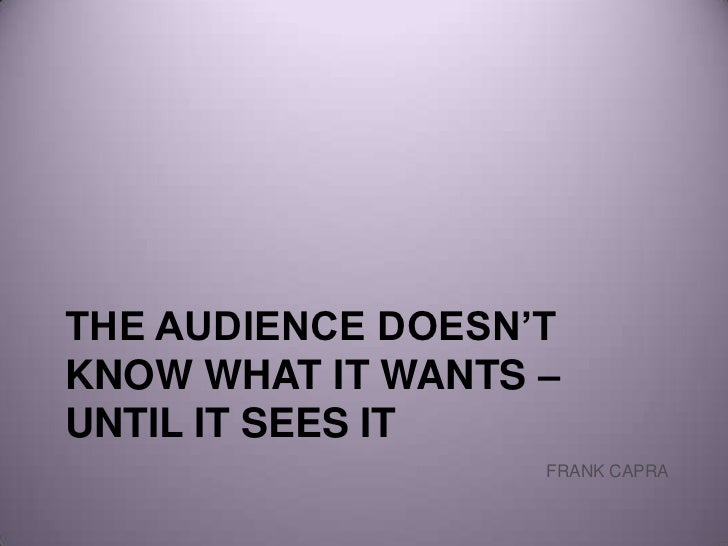 the audience doesn't know what it wants – until it sees it<br />FRANK CAPRA<br />