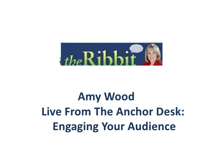 Amy Wood<br />Live From The Anchor Desk:<br />    Engaging Your Audience <br />