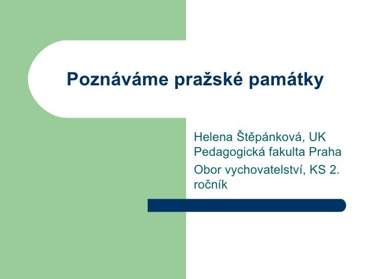 Poznáváme pražské památky Helena Štěpánková, UK Pedagogická fakulta Praha Obor vychovatelství, KS 2. ročník