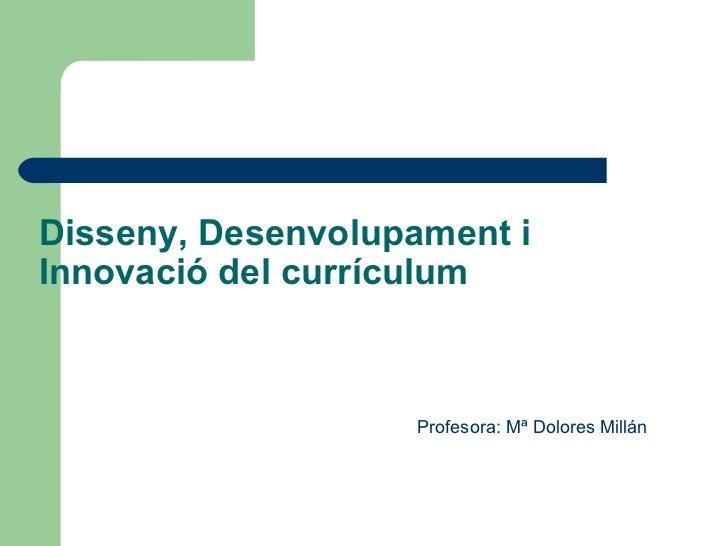 Disseny, Desenvolupament iInnovació del currículum                   Profesora: Mª Dolores Millán