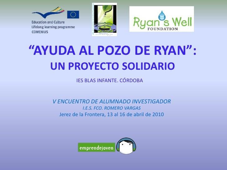 """""""AYUDA AL POZO DE RYAN"""":    UN PROYECTO SOLIDARIO             IES BLAS INFANTE. CÓRDOBA      V ENCUENTRO DE ALUMNADO INVES..."""