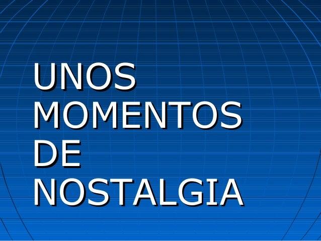 UNOSUNOS MOMENTOSMOMENTOS DEDE NOSTALGIANOSTALGIA