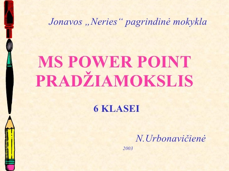 """MS POWER POINT PRADŽIAMOKSLIS 6 KLASEI N.Urbonavičienė 2003 Jonavos """"Neries"""" pagrindinė mokykla"""