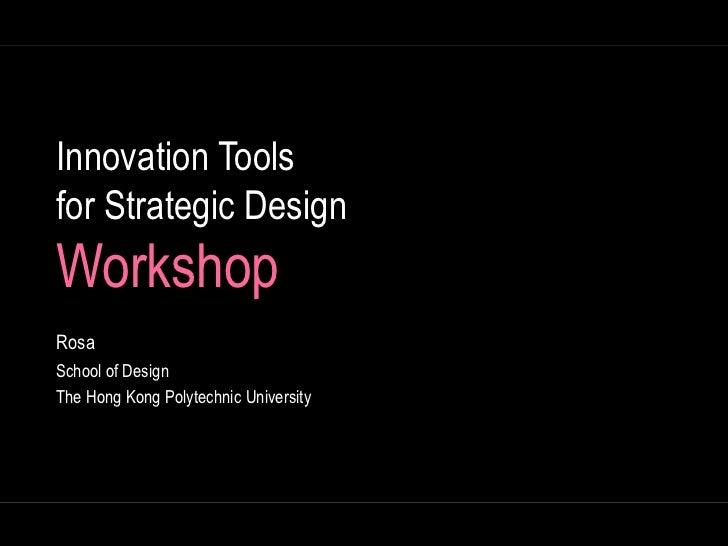 Innovation Tools for Strategic DesignWorkshop<br />Rosa<br />School of Design<br />The Hong Kong Polytechnic University<br />