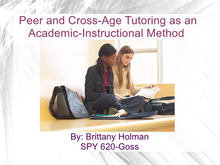 Peer and Cross-Age Tutoring as an Academic-Instructional Method         By: Brittany Holman           SPY 620-Goss