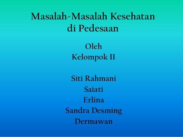 Masalah-Masalah Kesehatan       di Pedesaan           Oleh        Kelompok II       Siti Rahmani           Saiati         ...