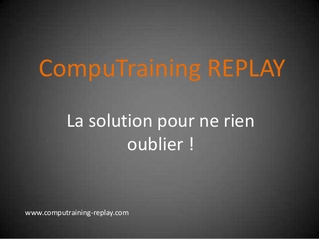CompuTraining REPLAY La solution pour ne rien oublier ! www.computraining-replay.com