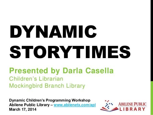 DYNAMIC STORYTIMES Presented by Darla Casella Children's Librarian Mockingbird Branch Library Dynamic Children's Programmi...