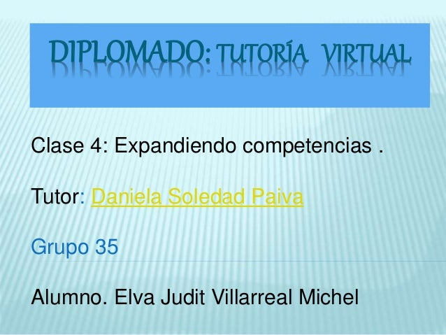 DIPLOMADO: TUTORÍA VIRTUAL  Clase 4: Expandiendo competencias .  Tutor: Daniela Soledad Paiva  Grupo 35  Alumno. Elva Judi...