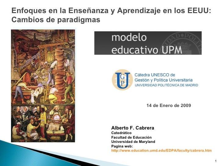 Enfoques en la Enseñanza y Aprendizaje en los EEUU: Cambios de paradigmas Alberto F. Cabrera Catedrático  Facultad de Educ...
