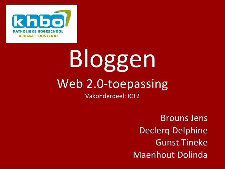 Bloggen Web 2.0-toepassing Vakonderdeel: ICT2 Brouns Jens Declerq Delphine Gunst Tineke Maenhout Dolinda