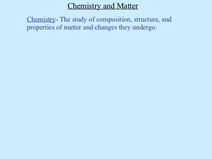 Chemistry and Matter Chemistry - The study of composition, structure, and properties of matter and changes they undergo.