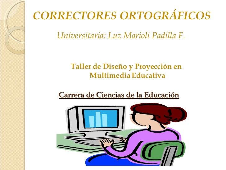 CORRECTORES ORTOGRÁFICOS Universitaria: Luz Marioli Padilla F. Taller de Diseño y Proyección en Multimedia Educativa Carre...