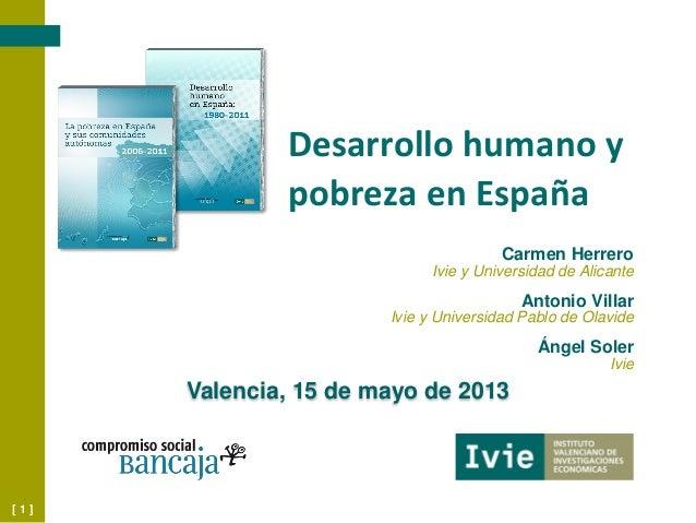 [ 1 ]Desarrollo humano ypobreza en EspañaValencia, 15 de mayo de 2013Carmen HerreroIvie y Universidad de AlicanteAntonio V...