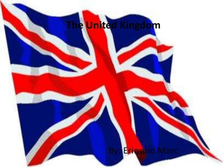 The United Kingdom        By: Eric and Marc