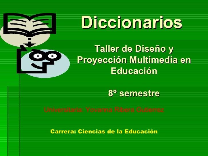 Diccionarios  Taller de Diseño y Proyección Multimedia en Educación 8º semestre Universitaria: Yovanna Ribera Gutierrez Ca...