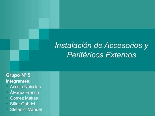 Instalación de Accesorios y                         Periféricos ExternosGrupo Nº 5Integrantes: Acosta Nhicolas Álvarez F...