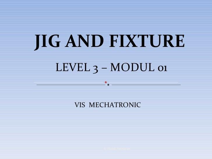 JIG AND FIXTURE LEVEL 3 – MODUL 01 VIS  MECHATRONIC  © Hanif Ammran