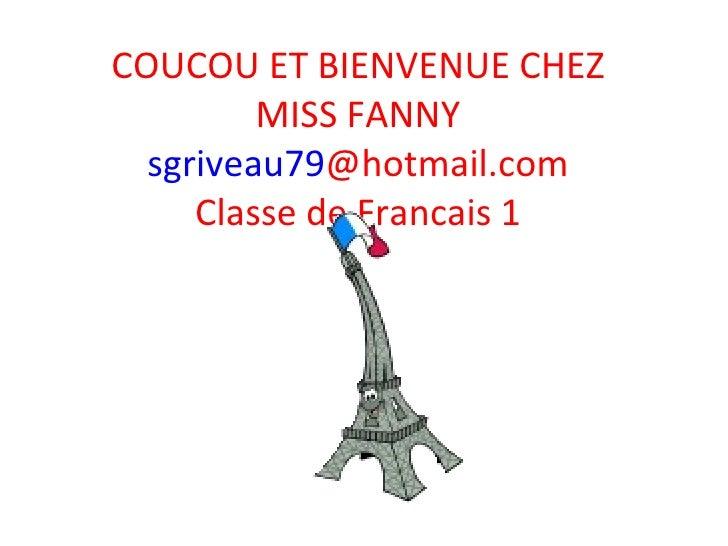 COUCOU ET BIENVENUE CHEZ MISS FANNY sgriveau79 @hotmail.com Classe de Francais 1