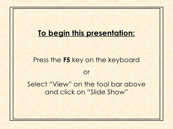 "To begin this presentation: Press the  F5  key on the keyboard or Select ""View"" on the tool bar above and click on ""Slide ..."