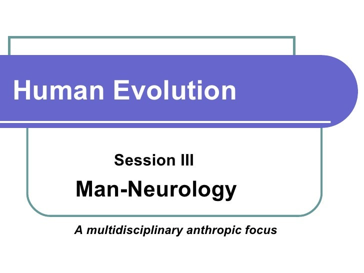 Human Evolution Session III  Man-Neurology A multidisciplinary anthropic focus