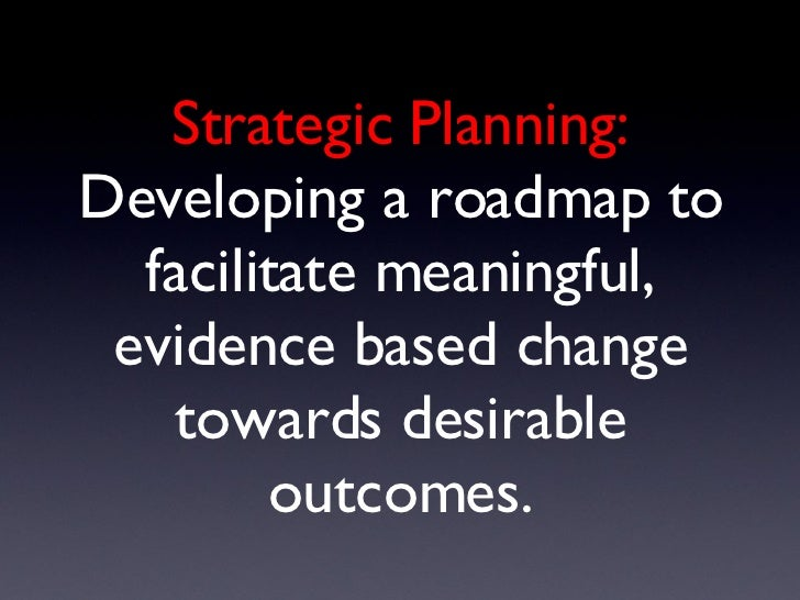 Strategic Planning: Developing a roadmap to facilitate meaningful, evidence based change towards desirable outcomes.