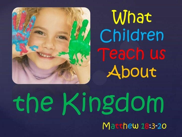 What      Children      Teach us       Aboutthe Kingdom      Matthew 18:3-20