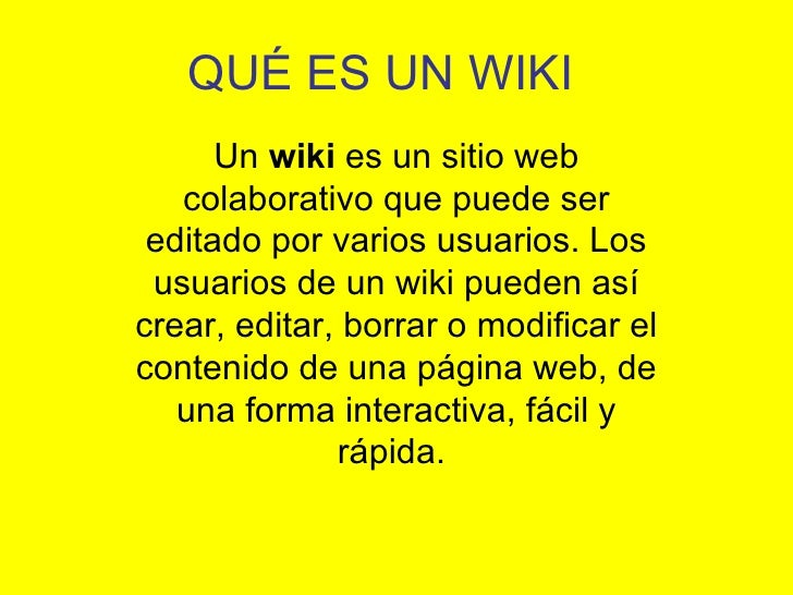 QUÉ ES UN WIKI       Un wiki es un sitio web    colaborativo que puede ser  editado por varios usuarios. Los  usuarios de ...