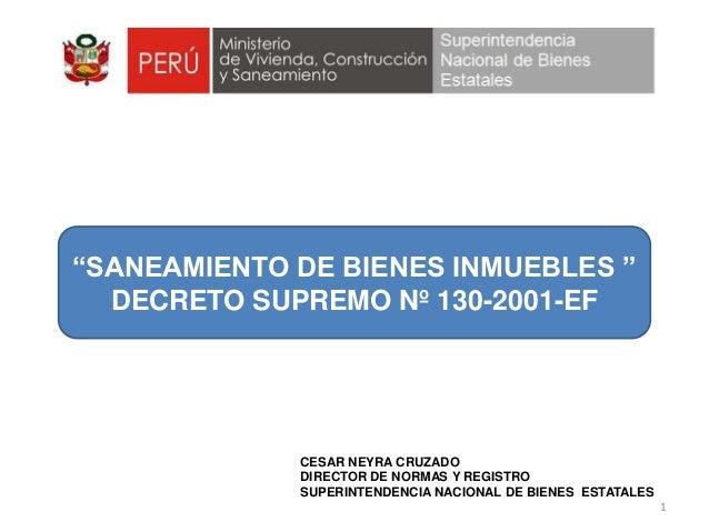 """""""SANEAMIENTO DE BIENES INMUEBLES """"  DECRETO SUPREMO Nº 130-2001-EF             CESAR NEYRA CRUZADO             DIRECTOR DE..."""