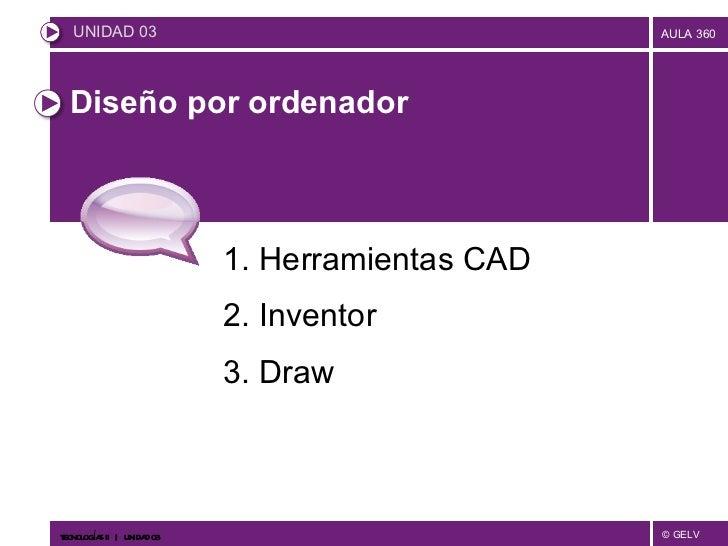 Diseño por ordenador  1. Herramientas CAD 2. Inventor 3. Draw <ul><li>UNIDAD 03 </li></ul>TECNOLOGÍAS II     UNIDAD 03