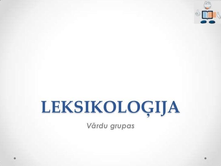 LEKSIKOLOĢIJA    Vārdu grupas