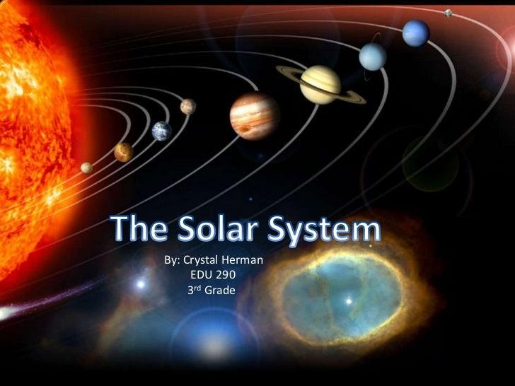 The Solar System<br />By: Crystal Herman         EDU 290<br />        3rd Grade<br />