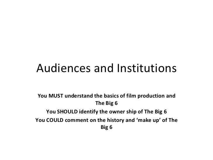 Audiences and Institutions You MUST understand the basics of film production and The Big 6 You SHOULD identify the owner s...