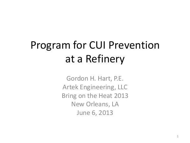 Program for CUI Prevention at a Refinery Gordon H. Hart, P.E. Artek Engineering, LLC Bring on the Heat 2013 New Orleans, L...