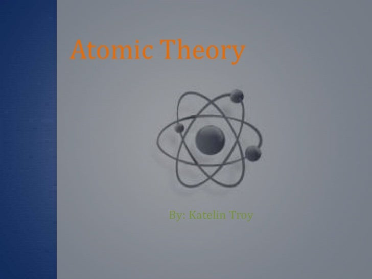 Atomic Theory<br />By: Katelin Troy<br />