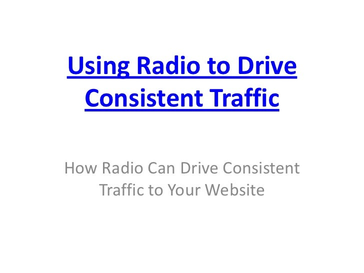Using Radio to Drive Consistent TrafficHow Radio Can Drive Consistent   Traffic to Your Website