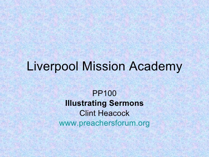 Liverpool Mission Academy               PP100      Illustrating Sermons           Clint Heacock     www.preachersforum.org