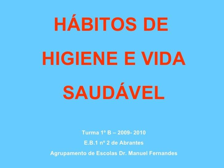 HÁBITOS DE  HIGIENE E VIDA SAUDÁVEL Turma 1º B – 2009- 2010 E.B.1 nº 2 de Abrantes Agrupamento de Escolas Dr. Manuel Ferna...