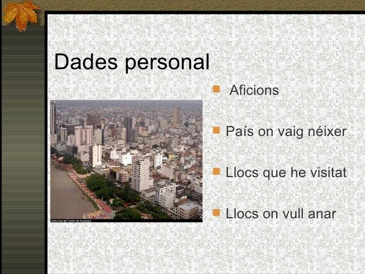 Dades personal <ul><li>Aficions </li></ul><ul><li>País on vaig néixer </li></ul><ul><li>Llocs que he visitat </li></ul><ul...