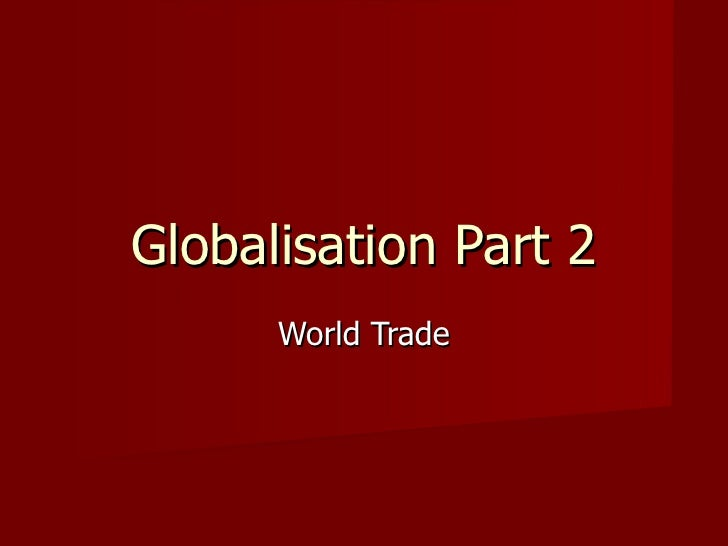 Globalisation Part 2      World Trade