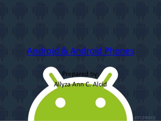Android & Android Phones         Prepared by:      Allyza Ann C. Alcid