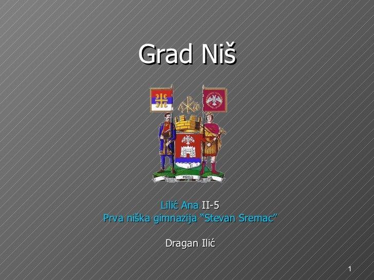"""Gr a d Niš <ul><li>Lilić Ana  II-5 </li></ul><ul><li>Prva niška gimnazija """"Stevan Sremac"""" </li></ul><ul><li>Dragan Ili ć <..."""