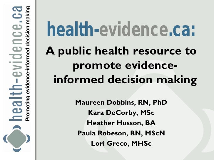 health-evidence.ca:A public health resource to     promote evidence- informed decision making     Maureen Dobbins, RN, PhD...