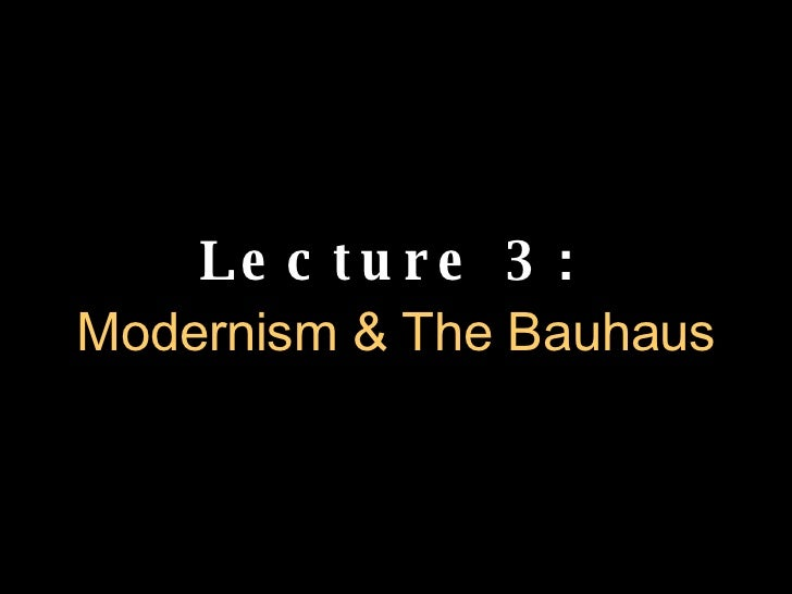Lecture 3:   Modernism & The Bauhaus
